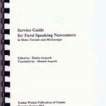 Service Guide for Farsi Speaking Newcomers, 1994  Edited by Shahin Assayesh Translated by Afsaneh Asayesh Published by Iranian Woman Publication of Canada Photo Credit: Shokofeh Dilmaghani